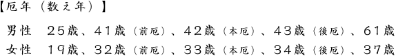 【厄年(数え年)】</p><p>男性 25歳、41歳(前厄)、42歳(本厄)、43歳(後厄)、61歳<br />女性 19歳、32歳(前厄)、33歳(本厄)、34歳(後厄)、37歳 &#8221; width=&#8221;574&#8243; height=&#8221;82&#8243; /></div><div class=